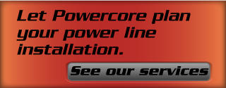 Let Powercore plan your power line installation. See our services